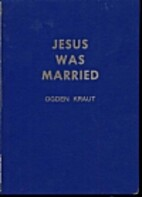Jesus Was Married by Ogden Kraut