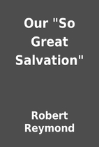 Our So Great Salvation by Robert Reymond