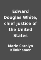 Edward Douglas White, chief justice of the…