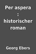 Per aspera : historischer roman by Georg…