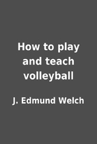 How to play and teach volleyball by J.…