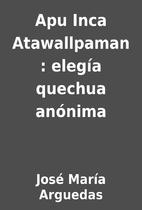 Apu Inca Atawallpaman : elegía…