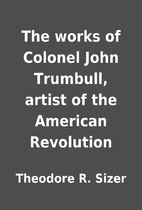 The works of Colonel John Trumbull, artist…