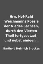 Hrn. Hof-Raht Weichmanns Poesie der…