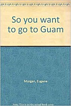 So you want to go to Guam by Eugene Morgan