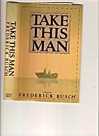 Take This Man by Frederick Busch