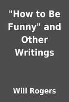 How to Be Funny and Other Writings by Will…