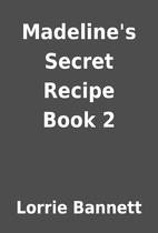 Madeline's Secret Recipe Book 2 by Lorrie…