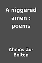 A niggered amen : poems by Ahmos Zu-Bolton