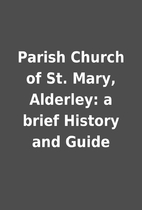 Parish Church of St. Mary, Alderley: a brief…