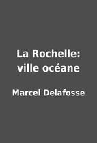 La Rochelle: ville océane by Marcel…