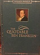 Quotable Ben Franklin by Benjamin Franklin