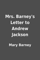 Mrs. Barney's Letter to Andrew Jackson by…