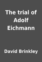 The trial of Adolf Eichmann by David…
