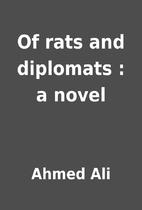 Of rats and diplomats : a novel by Ahmed Ali