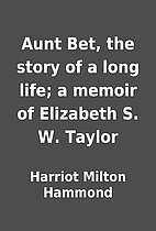 Aunt Bet, the story of a long life; a memoir…
