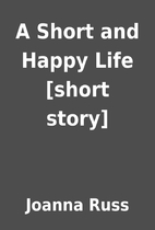 A Short and Happy Life [short story] by…
