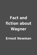 Fact and fiction about Wagner by Ernest…