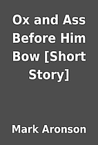 Ox and Ass Before Him Bow [Short Story] by…