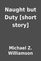 Naught but Duty [short story] by Michael Z.…