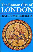 The Roman City of London by Ralph Merrifield