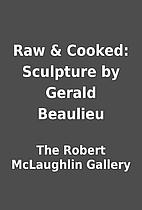 Raw & Cooked: Sculpture by Gerald Beaulieu…