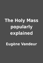 The Holy Mass popularly explained by…