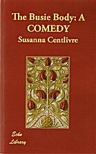 The Busy Body: A Comedy by Susanna Centlivre
