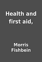 Health and first aid, by Morris Fishbein