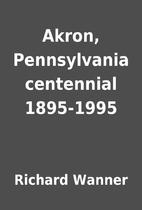 Akron, Pennsylvania centennial 1895-1995 by…