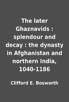 The later Ghaznavids : splendour and decay :…