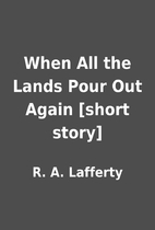 When All the Lands Pour Out Again [short…