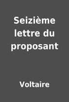 Seizième lettre du proposant by Voltaire