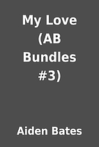 My Love (AB Bundles #3) by Aiden Bates
