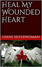 Heal My Wounded Heart by Diane Sisterwoman