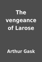 The vengeance of Larose by Arthur Gask