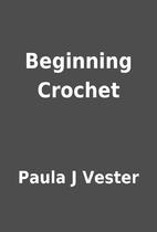 Beginning Crochet by Paula J Vester
