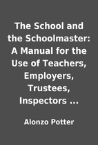 The School and the Schoolmaster: A Manual…