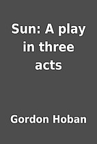 Sun: A play in three acts by Gordon Hoban