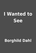 I Wanted to See by Borghild Dahl