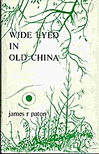 Wide eyed in old China by James Paton
