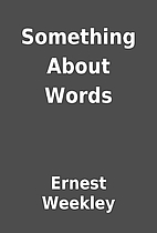 Something About Words by Ernest Weekley
