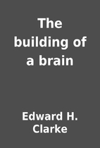 The building of a brain by Edward H. Clarke