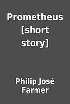 Prometheus [short story] by Philip José…