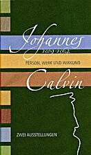 Johannes Calvin 1509-1564. Person, Werk und…