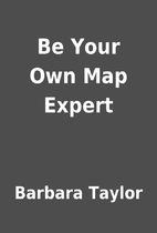 Be Your Own Map Expert by Barbara Taylor