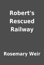 Robert's Rescued Railway by Rosemary Weir