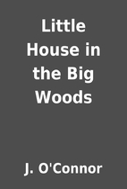 Little House in the Big Woods by J. O'Connor