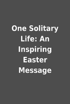 One Solitary Life: An Inspiring Easter…