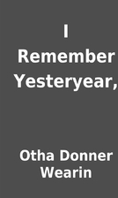 I Remember Yesteryear, by Otha Donner Wearin